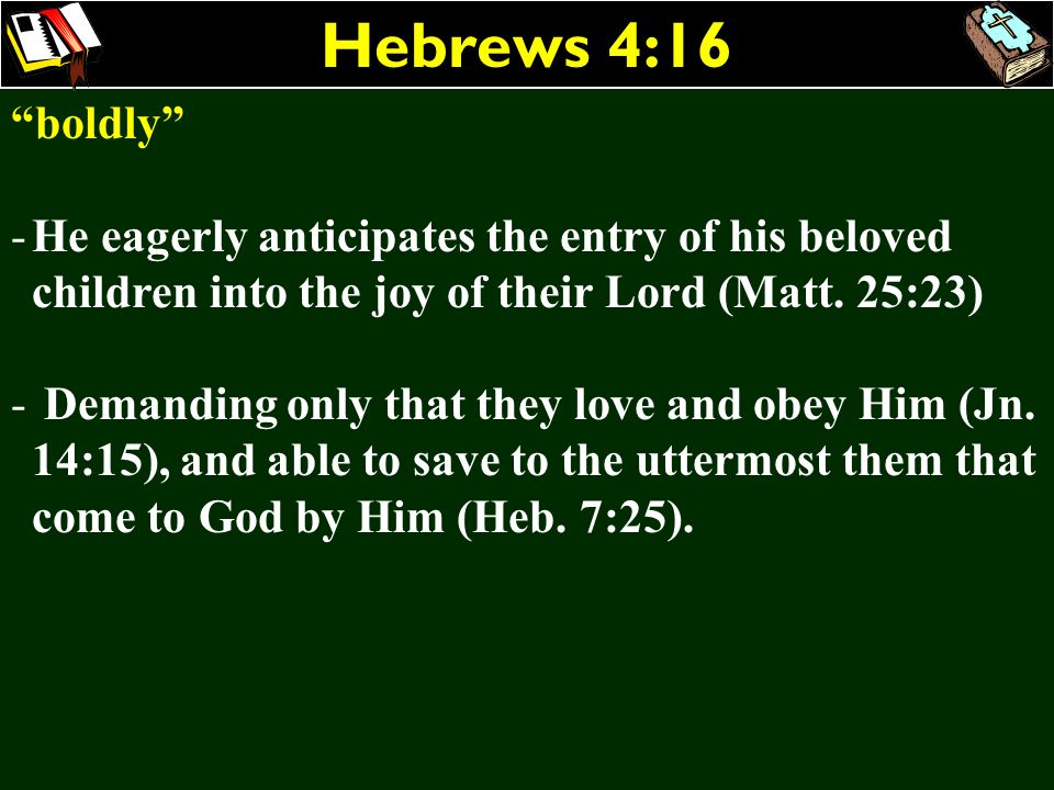 Hebrews 4:16 boldly -He eagerly anticipates the entry of his beloved children into the joy of their Lord (Matt. 25:23) - Demanding only that they love