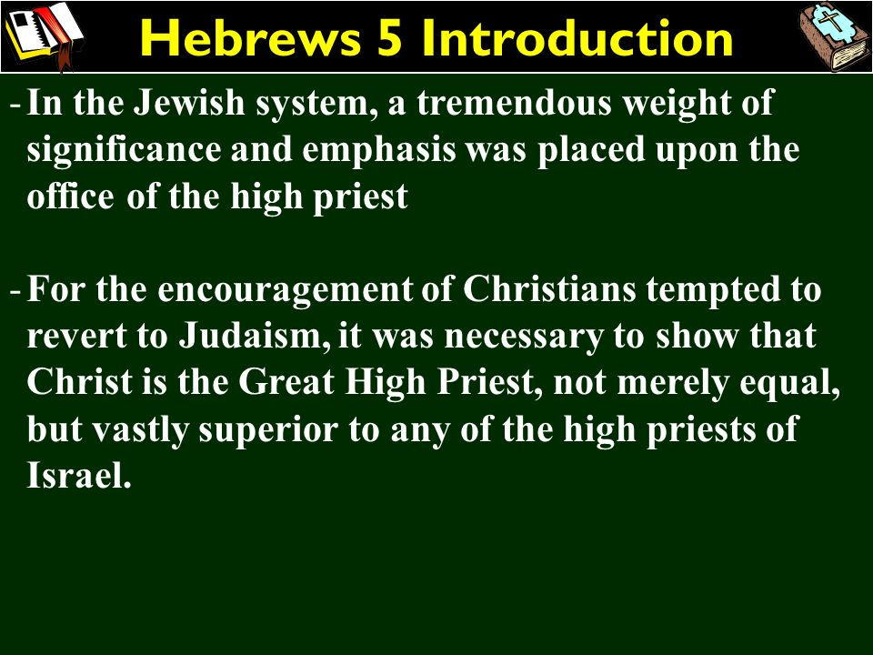 Hebrews 5 Introduction -In the Jewish system, a tremendous weight of significance and emphasis was placed upon the office of the high priest -For the