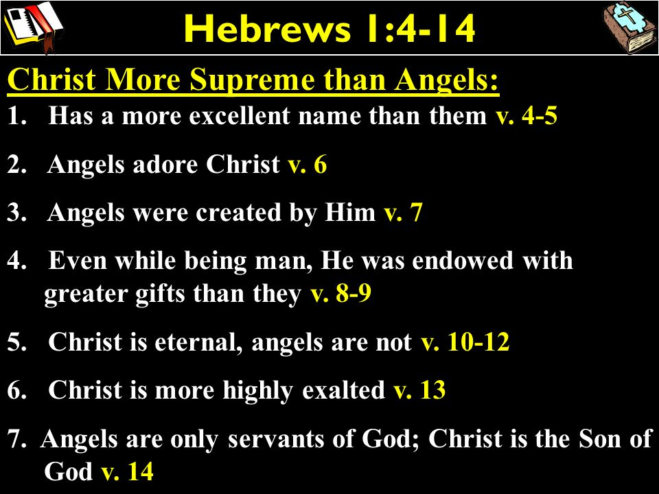 Hebrews 1:4-14 Christ More Supreme than Angels: 1. Has a more excellent name than them v. 4-5 2. Angels adore Christ v. 6 3. Angels were created by Hi