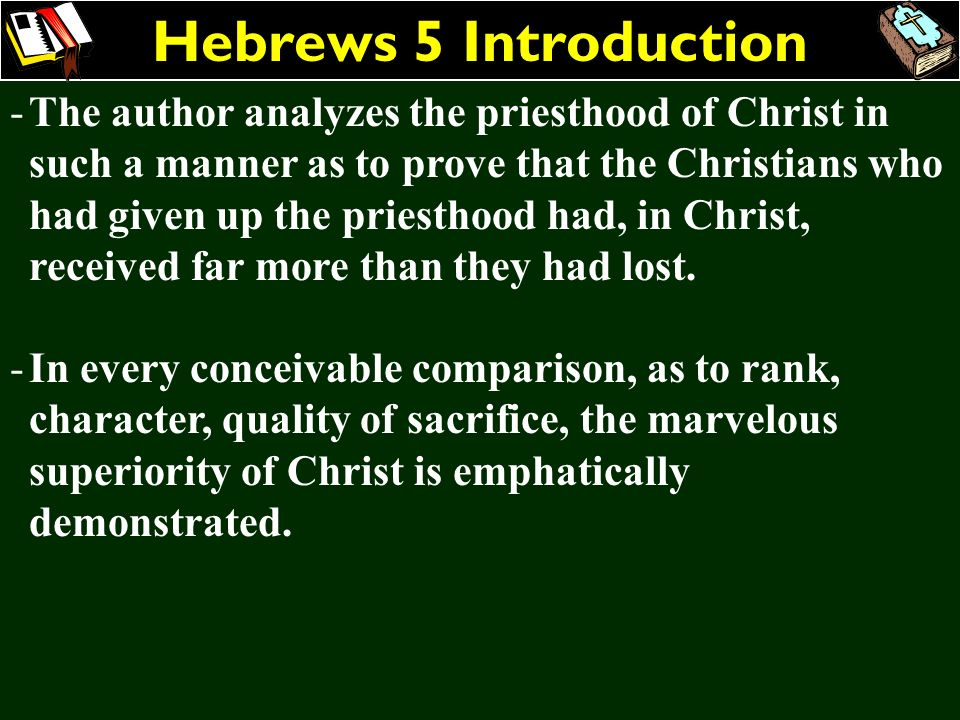 Hebrews 5 Introduction -The author analyzes the priesthood of Christ in such a manner as to prove that the Christians who had given up the priesthood