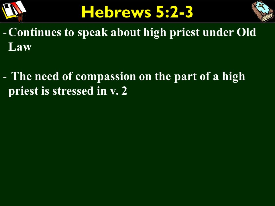 Hebrews 5:2-3 -Continues to speak about high priest under Old Law - The need of compassion on the part of a high priest is stressed in v. 2 - The high