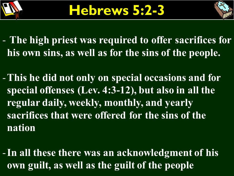 Hebrews 5:2-3 - The high priest was required to offer sacrifices for his own sins, as well as for the sins of the people. -This he did not only on spe