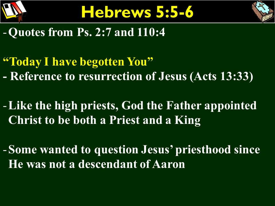 Hebrews 5:5-6 -Quotes from Ps. 2:7 and 110:4 Today I have begotten You - Reference to resurrection of Jesus (Acts 13:33) -Like the high priests, God t