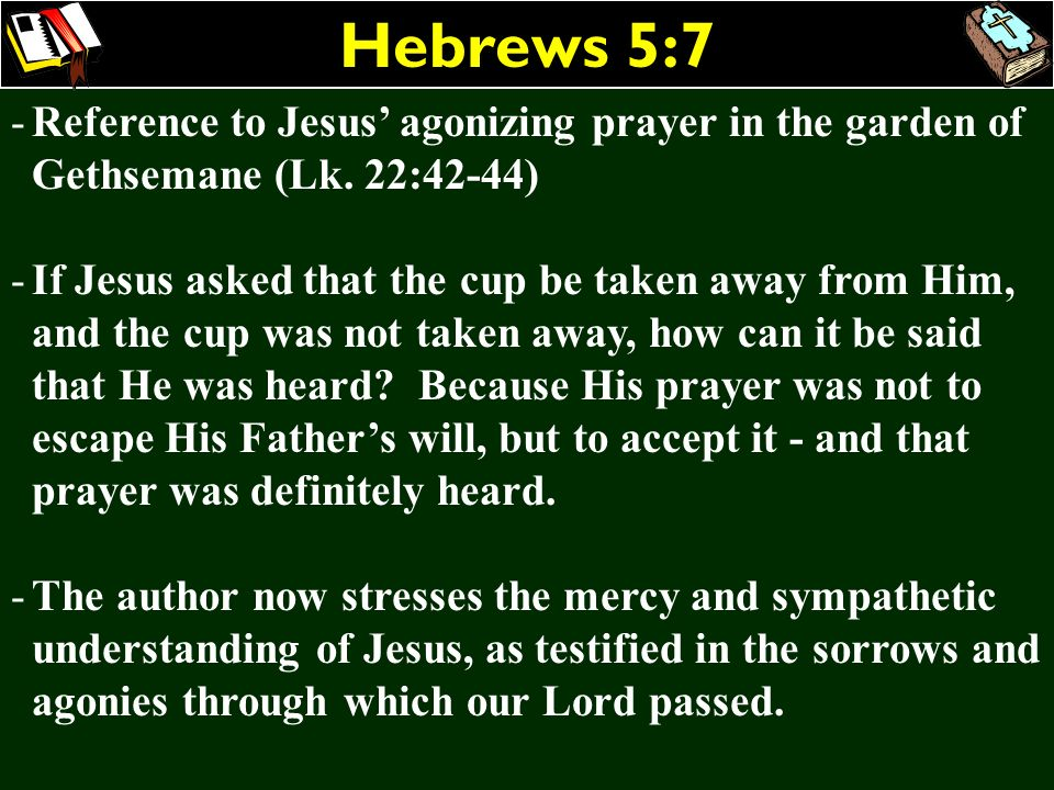 Hebrews 5:7 -Reference to Jesus agonizing prayer in the garden of Gethsemane (Lk. 22:42-44) -If Jesus asked that the cup be taken away from Him, and t