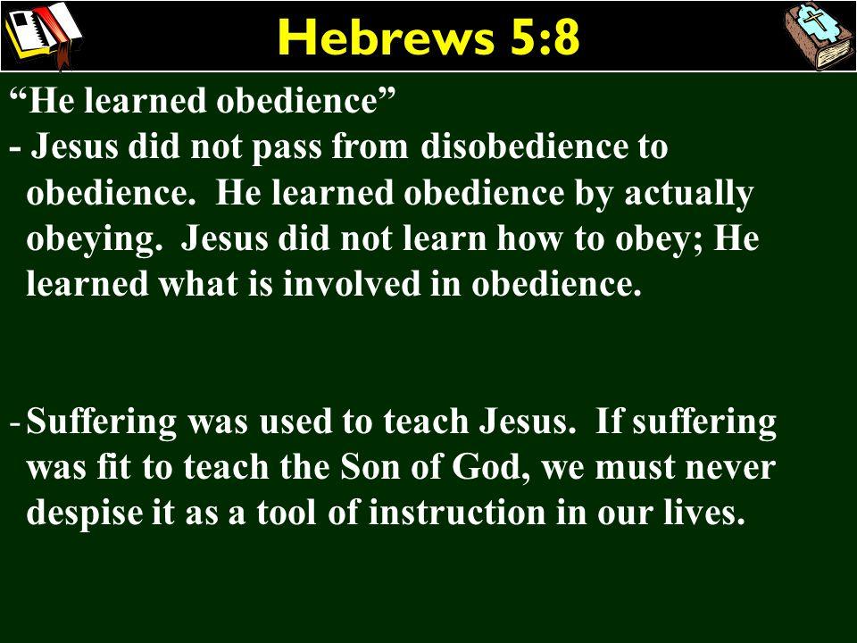 Hebrews 5:8 He learned obedience - Jesus did not pass from disobedience to obedience. He learned obedience by actually obeying. Jesus did not learn ho