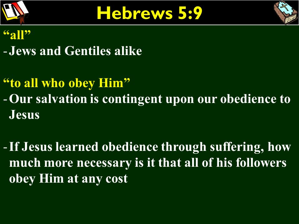 Hebrews 5:9 all -Jews and Gentiles alike to all who obey Him -Our salvation is contingent upon our obedience to Jesus -If Jesus learned obedience thro