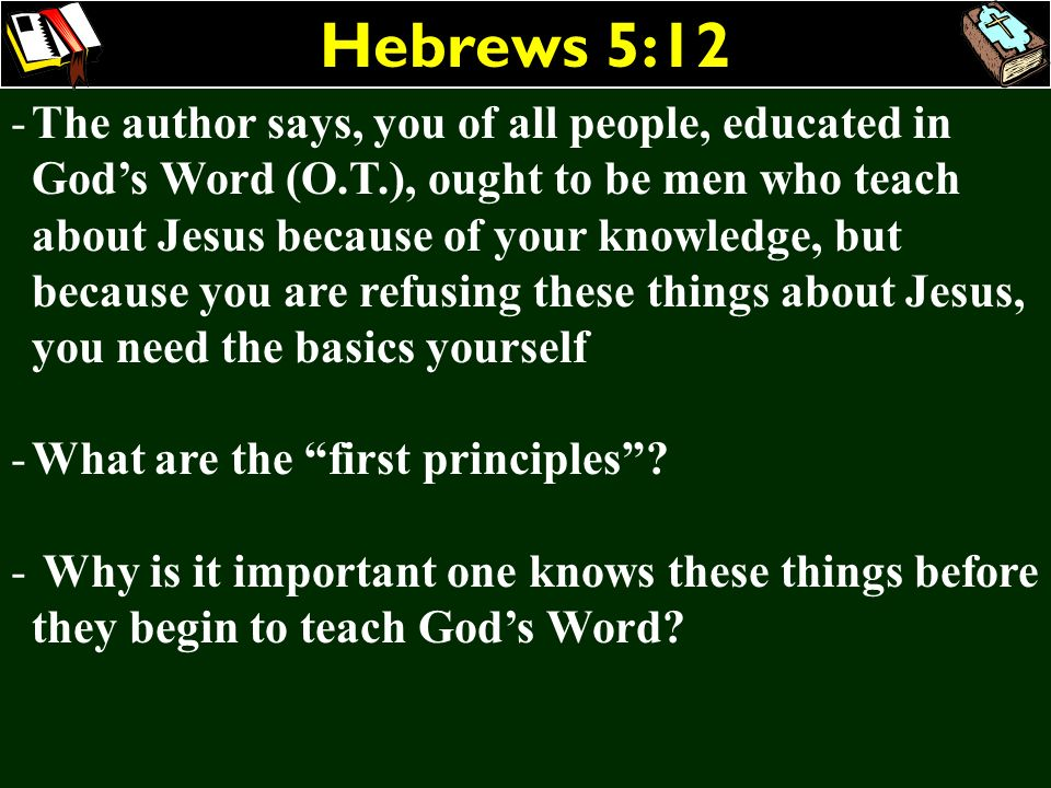 Hebrews 5:12 -The author says, you of all people, educated in Gods Word (O.T.), ought to be men who teach about Jesus because of your knowledge, but b