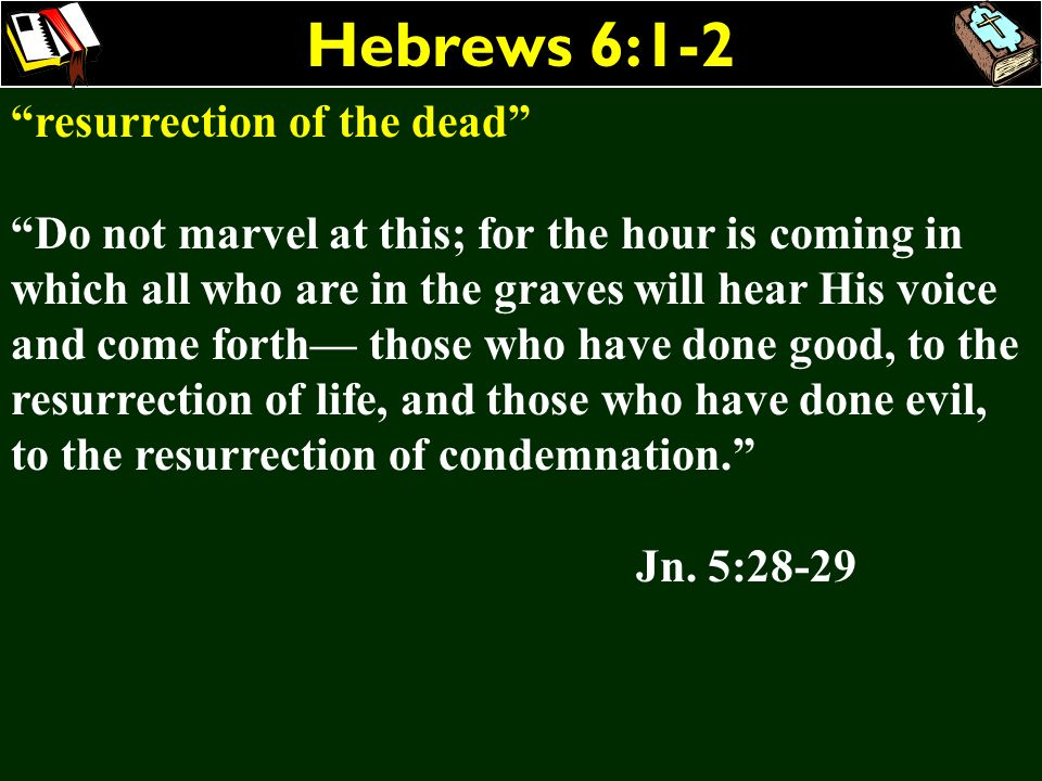 Hebrews 6:1-2 resurrection of the dead Do not marvel at this; for the hour is coming in which all who are in the graves will hear His voice and come f