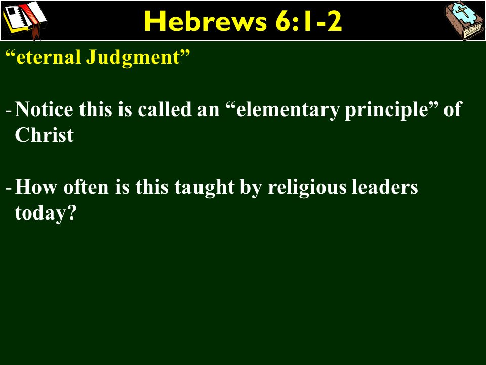 Hebrews 6:1-2 eternal Judgment -Notice this is called an elementary principle of Christ -How often is this taught by religious leaders today?
