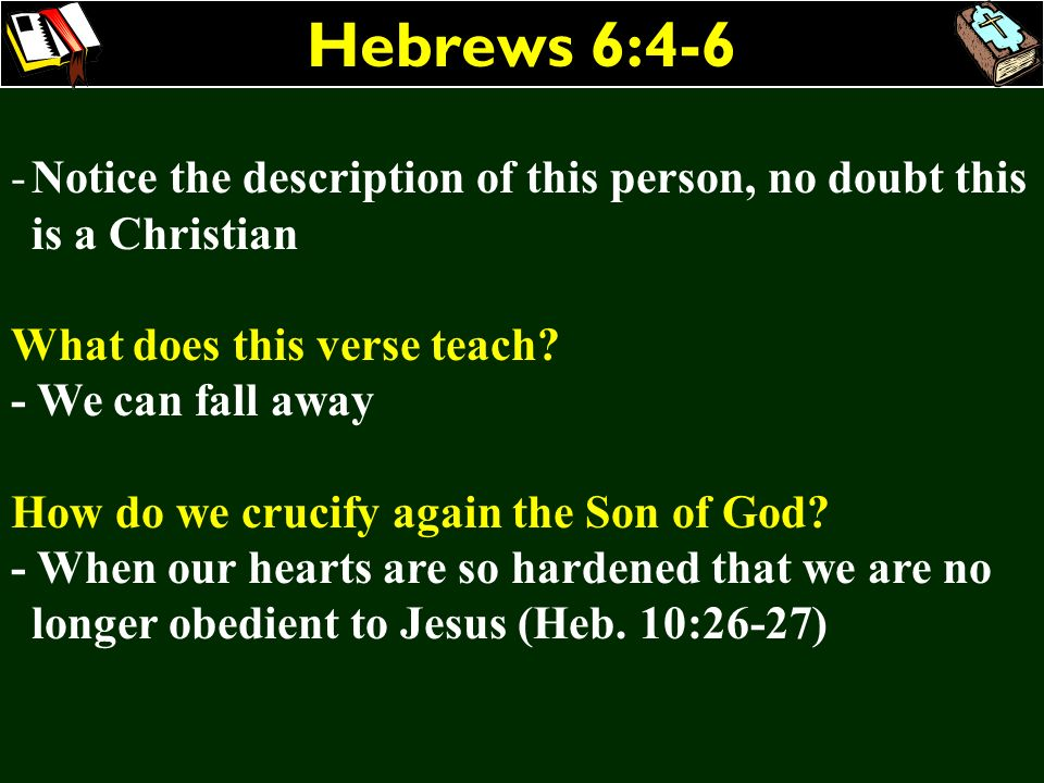 Hebrews 6:4-6 -Notice the description of this person, no doubt this is a Christian What does this verse teach? - We can fall away How do we crucify ag
