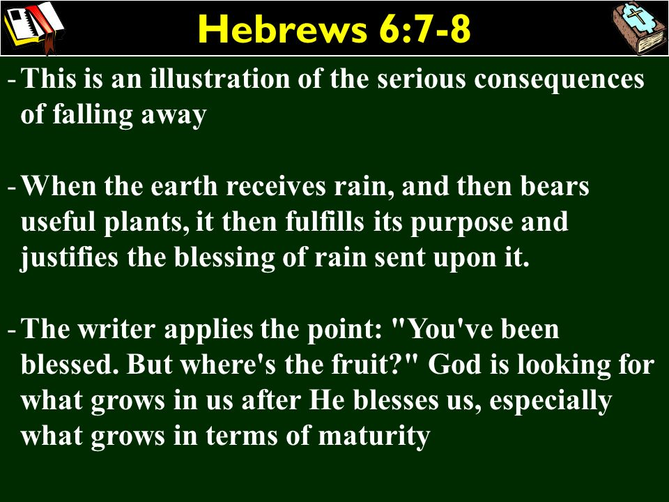 Hebrews 6:7-8 -This is an illustration of the serious consequences of falling away -When the earth receives rain, and then bears useful plants, it the