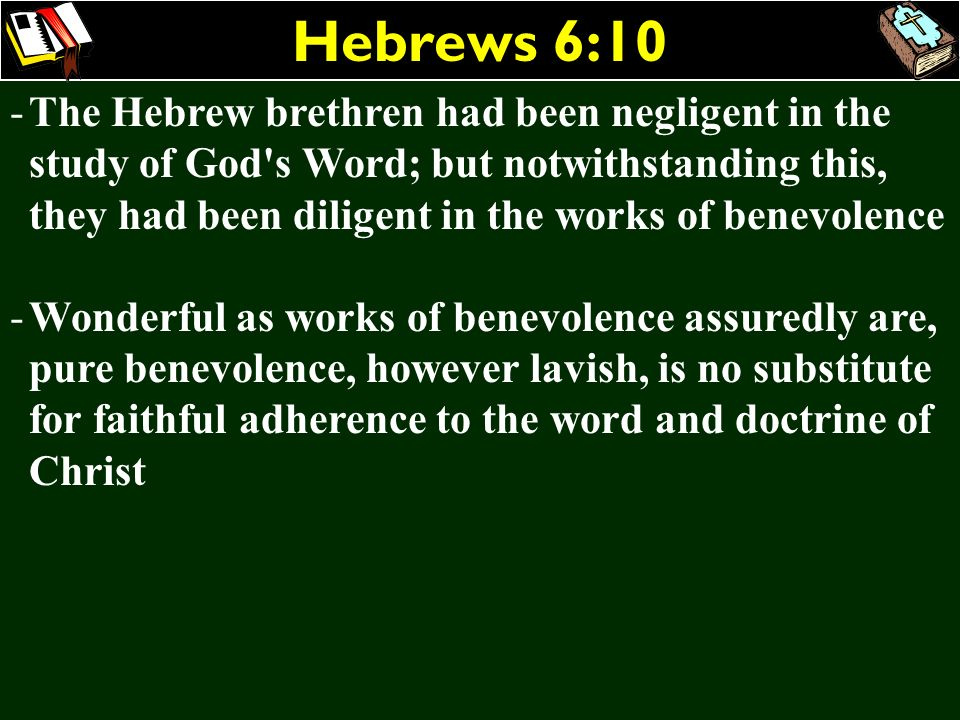 Hebrews 6:10 -The Hebrew brethren had been negligent in the study of God's Word; but notwithstanding this, they had been diligent in the works of bene
