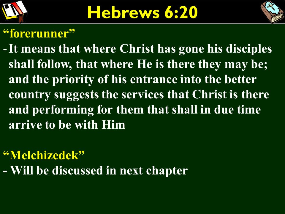 Hebrews 6:20 forerunner -It means that where Christ has gone his disciples shall follow, that where He is there they may be; and the priority of his e