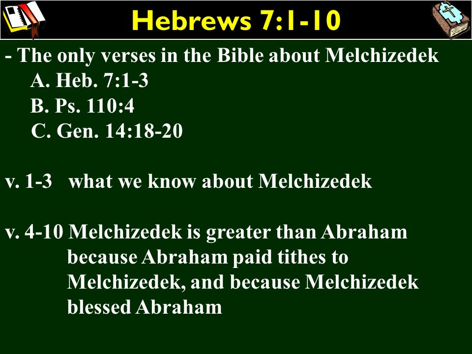 Hebrews 7:1-10 - The only verses in the Bible about Melchizedek A. Heb. 7:1-3 B. Ps. 110:4 C. Gen. 14:18-20 v. 1-3 what we know about Melchizedek v. 4
