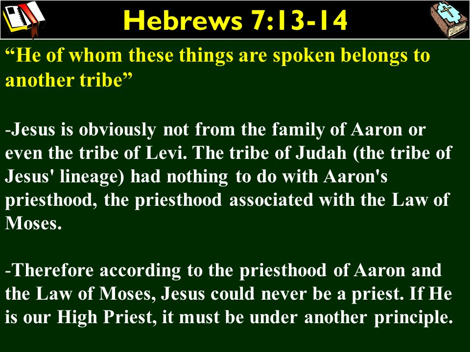 Hebrews 7:13-14 He of whom these things are spoken belongs to another tribe -Jesus is obviously not from the family of Aaron or even the tribe of Levi