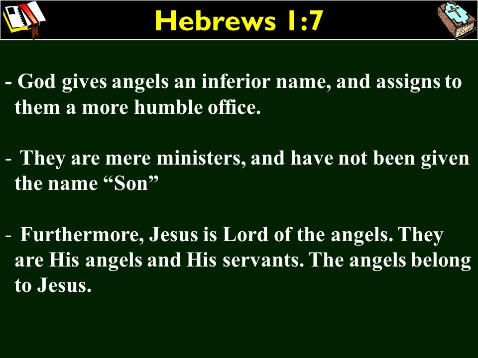 Hebrews 1:7 - God gives angels an inferior name, and assigns to them a more humble office. - They are mere ministers, and have not been given the name