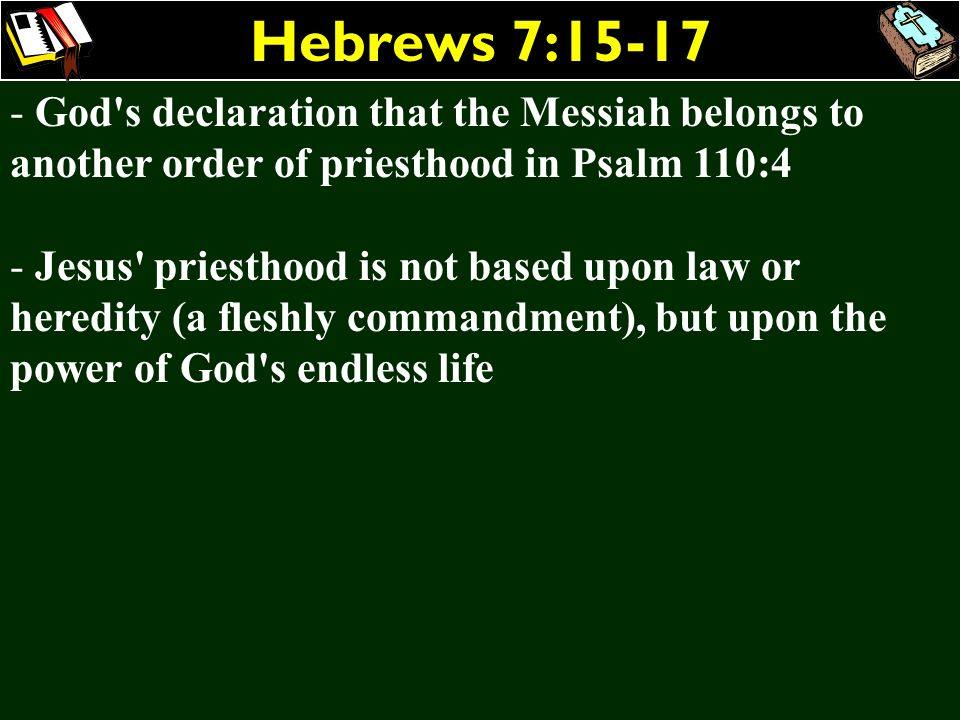 Hebrews 7:15-17 - God's declaration that the Messiah belongs to another order of priesthood in Psalm 110:4 - Jesus' priesthood is not based upon law o