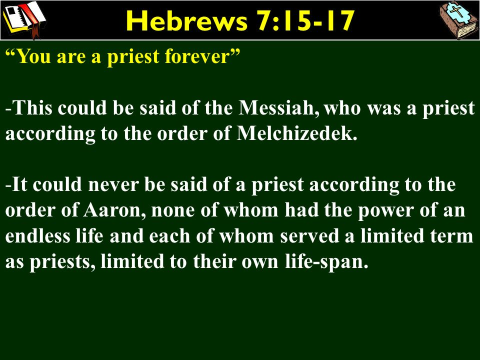 Hebrews 7:15-17 You are a priest forever -This could be said of the Messiah, who was a priest according to the order of Melchizedek. -It could never b