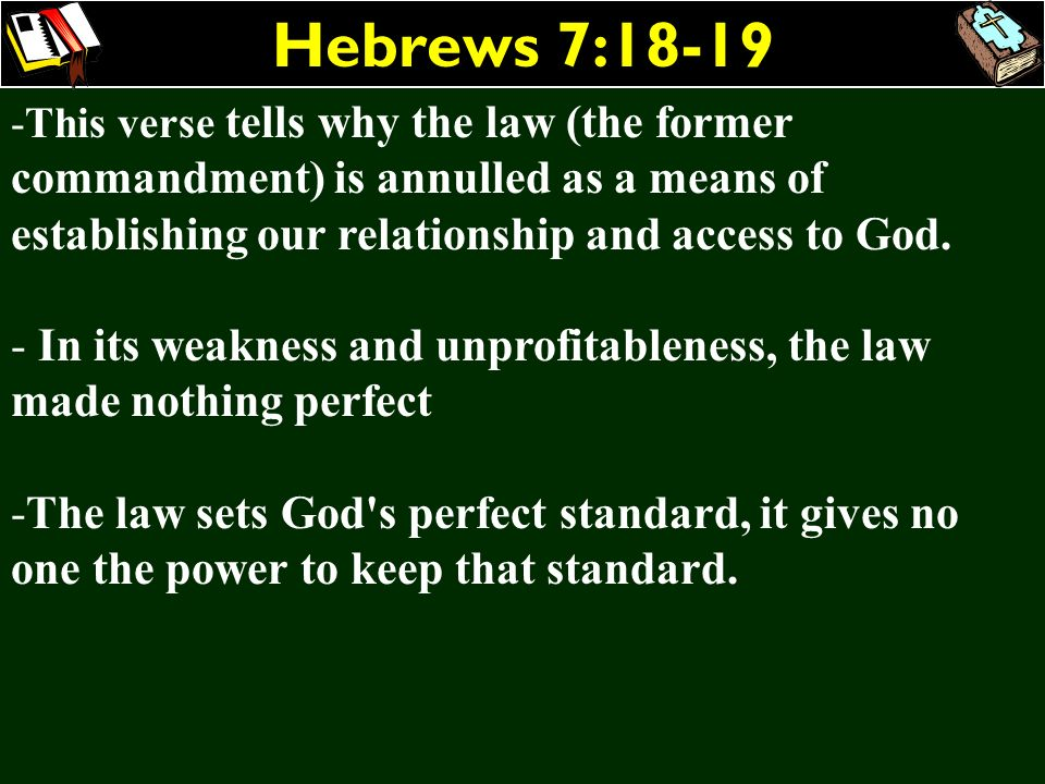 Hebrews 7:18-19 -This verse tells why the law (the former commandment) is annulled as a means of establishing our relationship and access to God. - In