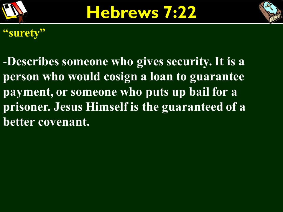 Hebrews 7:22 surety -Describes someone who gives security. It is a person who would cosign a loan to guarantee payment, or someone who puts up bail fo