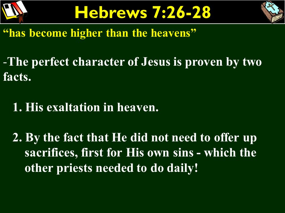 Hebrews 7:26-28 has become higher than the heavens -The perfect character of Jesus is proven by two facts. 1. His exaltation in heaven. 2. By the fact