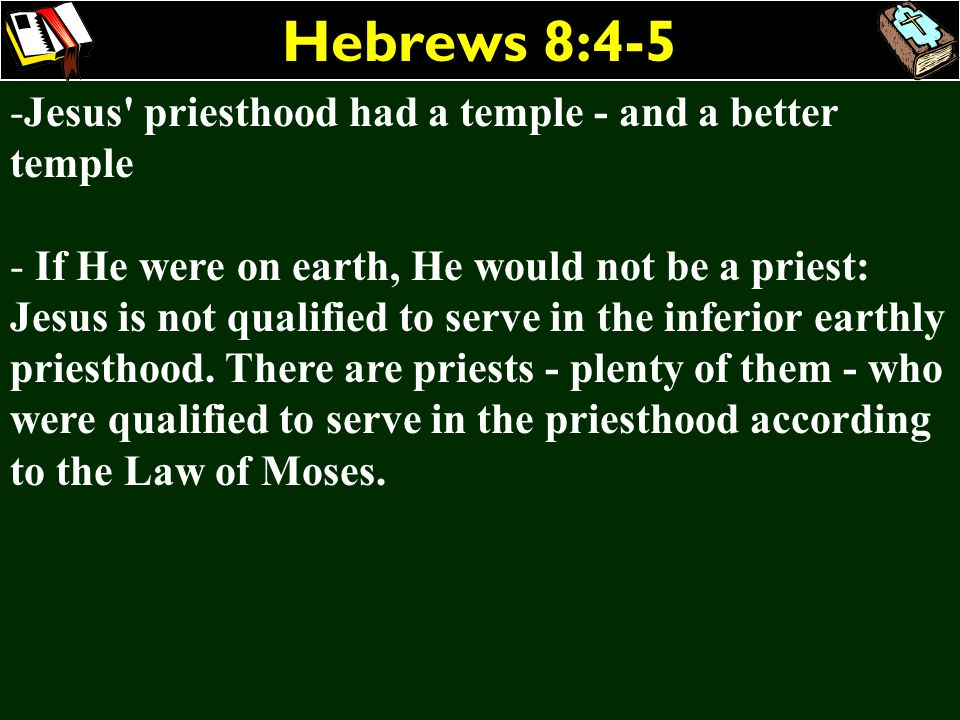 Hebrews 8:4-5 -Jesus' priesthood had a temple - and a better temple - If He were on earth, He would not be a priest: Jesus is not qualified to serve i