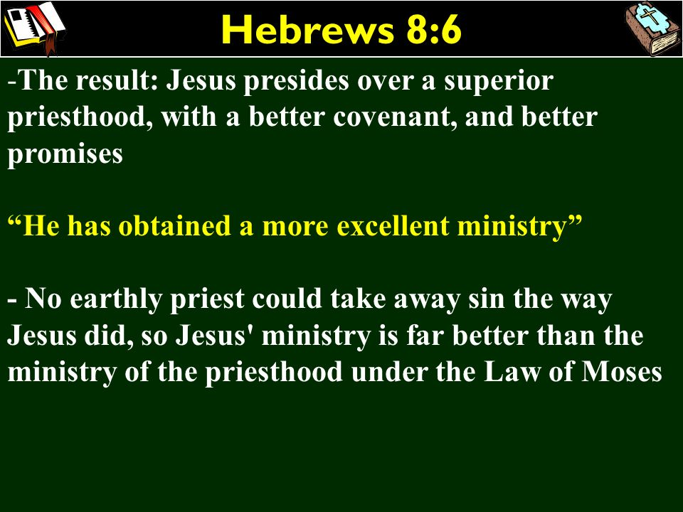 Hebrews 8:6 -The result: Jesus presides over a superior priesthood, with a better covenant, and better promises He has obtained a more excellent minis