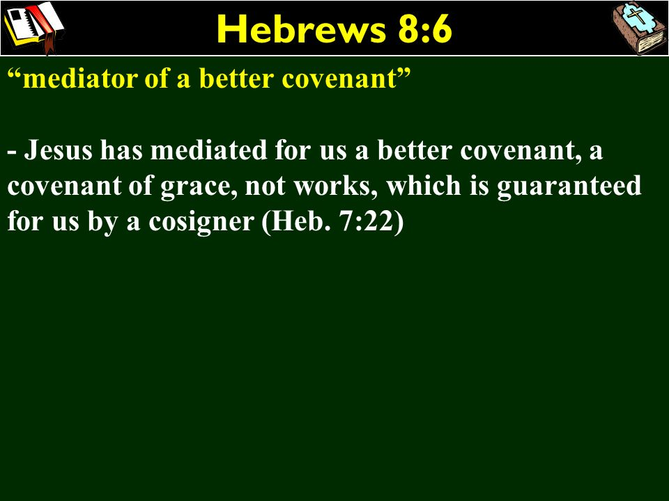 Hebrews 8:6 mediator of a better covenant - Jesus has mediated for us a better covenant, a covenant of grace, not works, which is guaranteed for us by