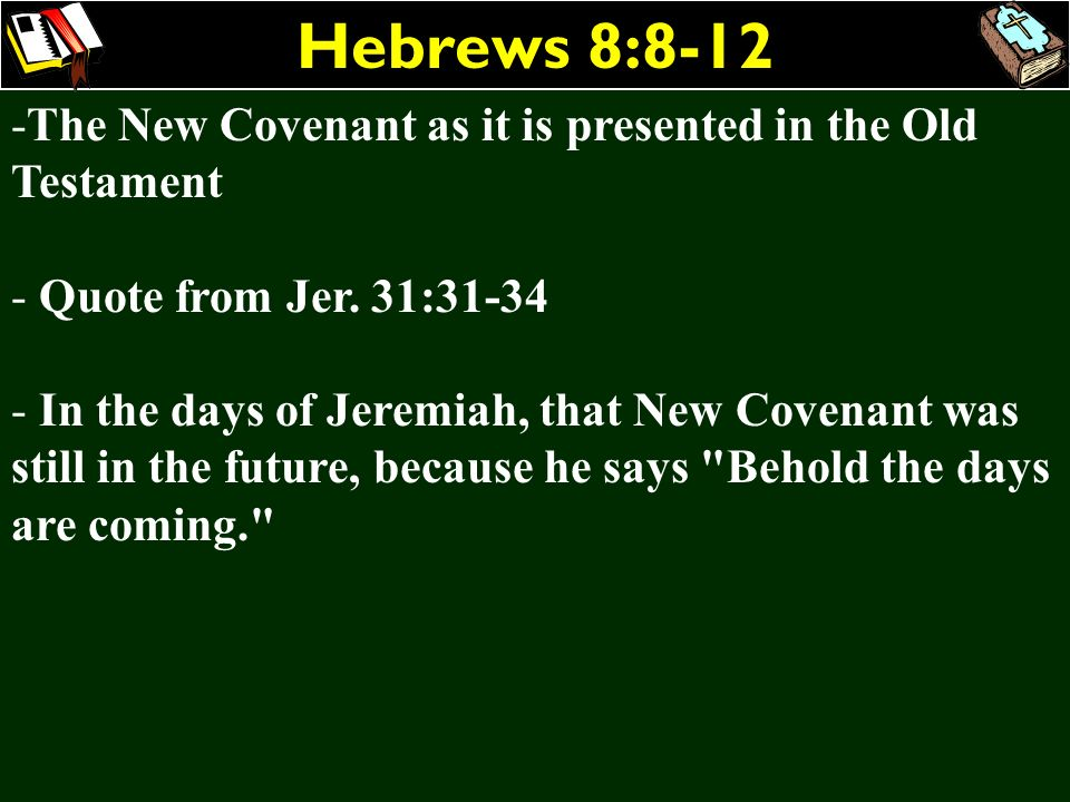 Hebrews 8:8-12 -The New Covenant as it is presented in the Old Testament - Quote from Jer. 31:31-34 - In the days of Jeremiah, that New Covenant was s