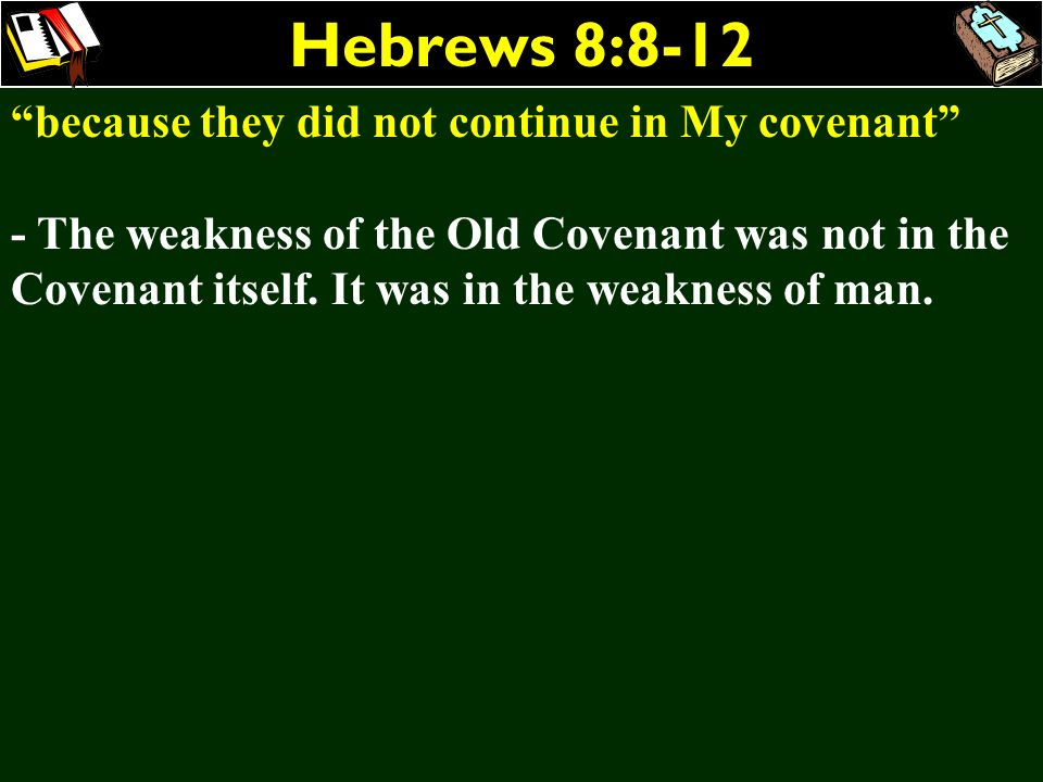 Hebrews 8:8-12 because they did not continue in My covenant - The weakness of the Old Covenant was not in the Covenant itself. It was in the weakness