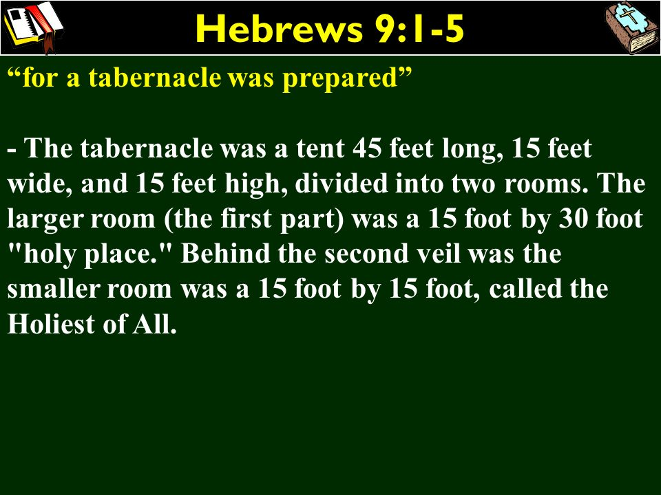 Hebrews 9:1-5 for a tabernacle was prepared - The tabernacle was a tent 45 feet long, 15 feet wide, and 15 feet high, divided into two rooms. The larg