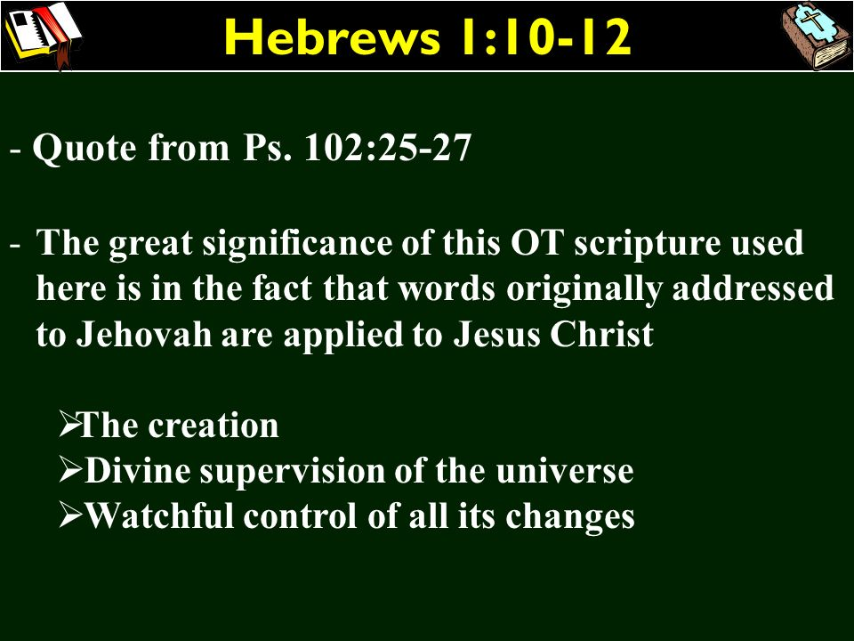 Hebrews 1:10-12 - Quote from Ps. 102:25-27 -The great significance of this OT scripture used here is in the fact that words originally addressed to Je