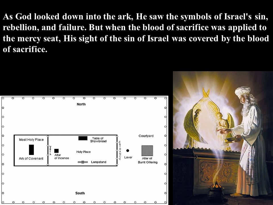 As God looked down into the ark, He saw the symbols of Israel's sin, rebellion, and failure. But when the blood of sacrifice was applied to the mercy