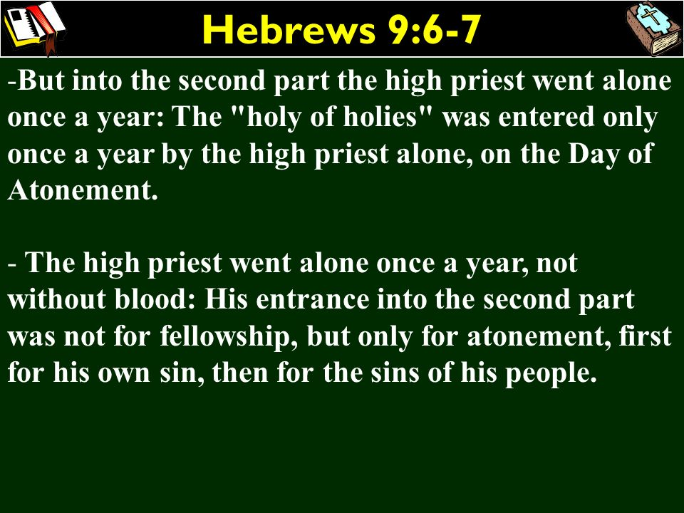 Hebrews 9:6-7 -But into the second part the high priest went alone once a year: The