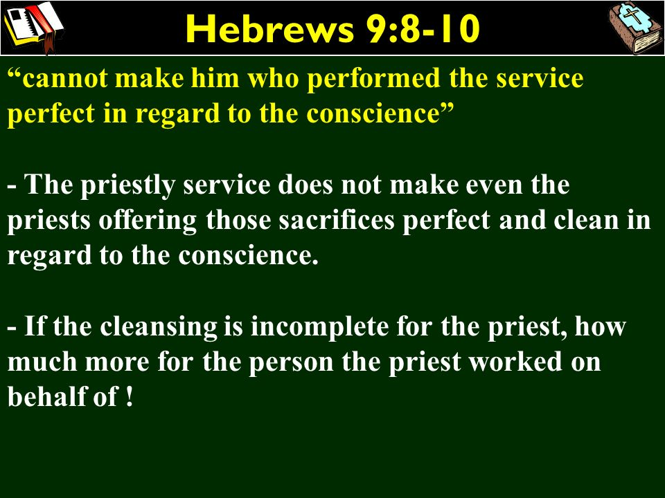 Hebrews 9:8-10 cannot make him who performed the service perfect in regard to the conscience - The priestly service does not make even the priests off