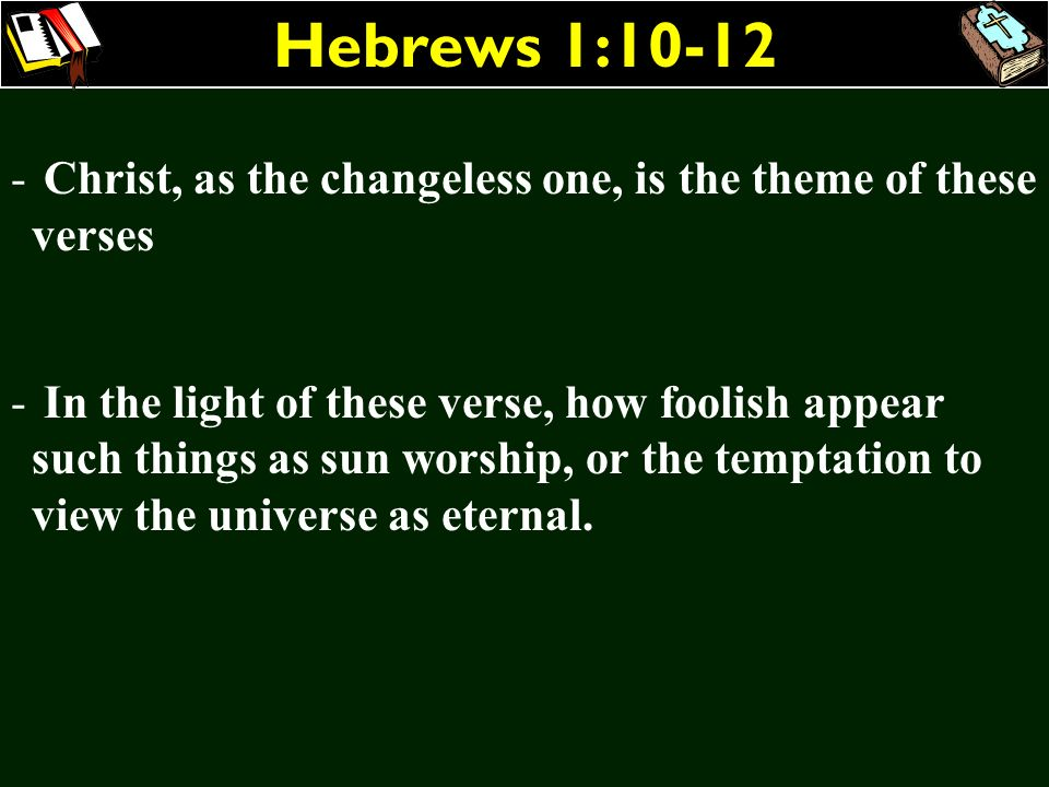 Hebrews 1:10-12 - Christ, as the changeless one, is the theme of these verses - In the light of these verse, how foolish appear such things as sun wor