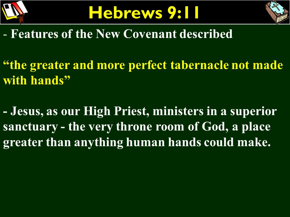 Hebrews 9:11 - Features of the New Covenant described the greater and more perfect tabernacle not made with hands - Jesus, as our High Priest, ministe