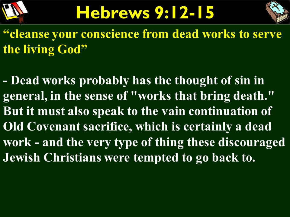 Hebrews 9:12-15 cleanse your conscience from dead works to serve the living God - Dead works probably has the thought of sin in general, in the sense