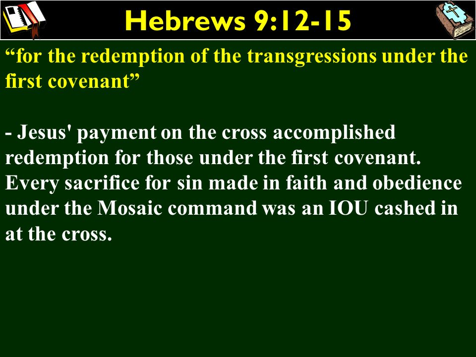 Hebrews 9:12-15 for the redemption of the transgressions under the first covenant - Jesus' payment on the cross accomplished redemption for those unde