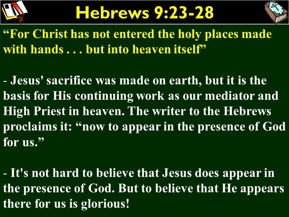 Hebrews 9:23-28 For Christ has not entered the holy places made with hands... but into heaven itself - Jesus' sacrifice was made on earth, but it is t