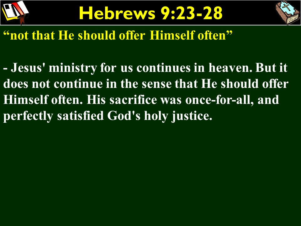 Hebrews 9:23-28 not that He should offer Himself often - Jesus' ministry for us continues in heaven. But it does not continue in the sense that He sho