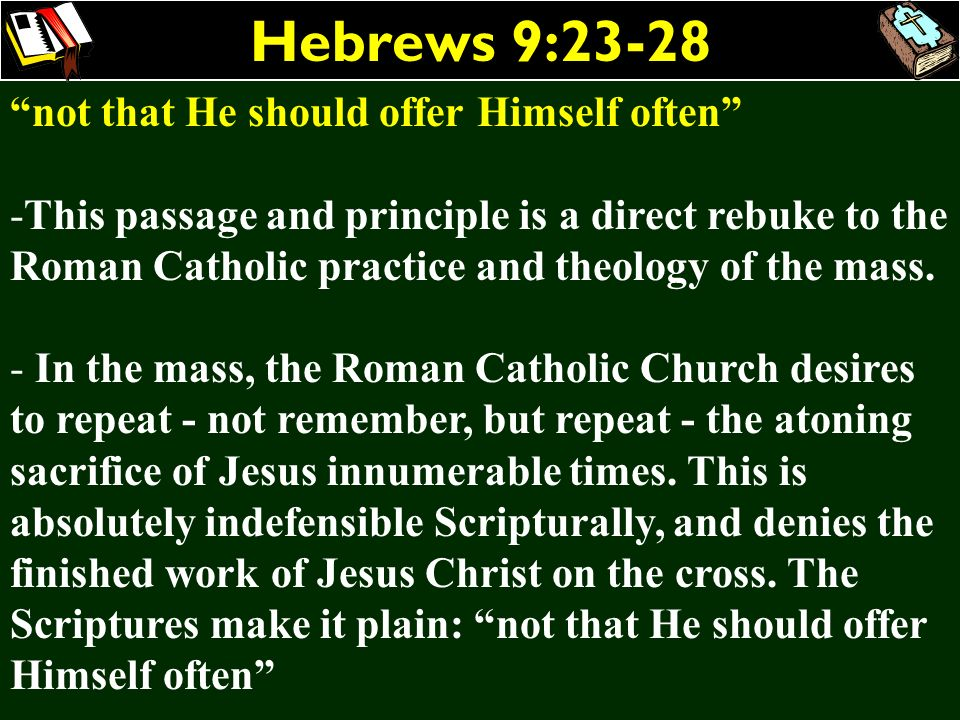 Hebrews 9:23-28 not that He should offer Himself often -This passage and principle is a direct rebuke to the Roman Catholic practice and theology of t