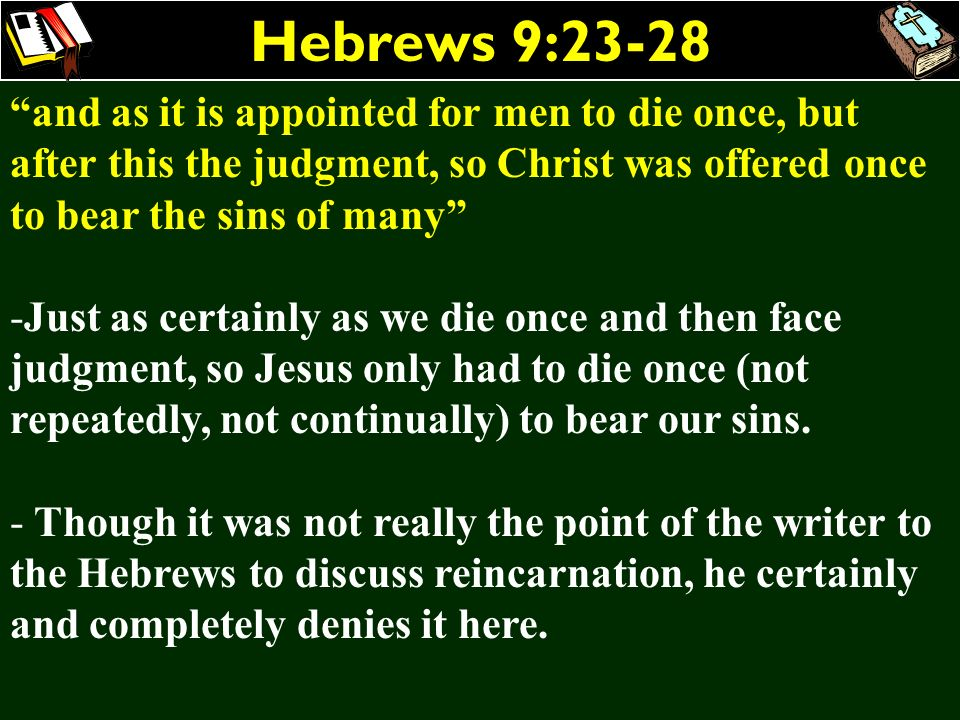Hebrews 9:23-28 and as it is appointed for men to die once, but after this the judgment, so Christ was offered once to bear the sins of many -Just as