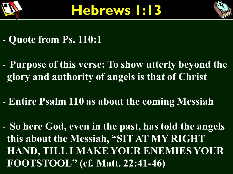 Hebrews 1:13 - Quote from Ps. 110:1 - Purpose of this verse: To show utterly beyond the glory and authority of angels is that of Christ - Entire Psalm