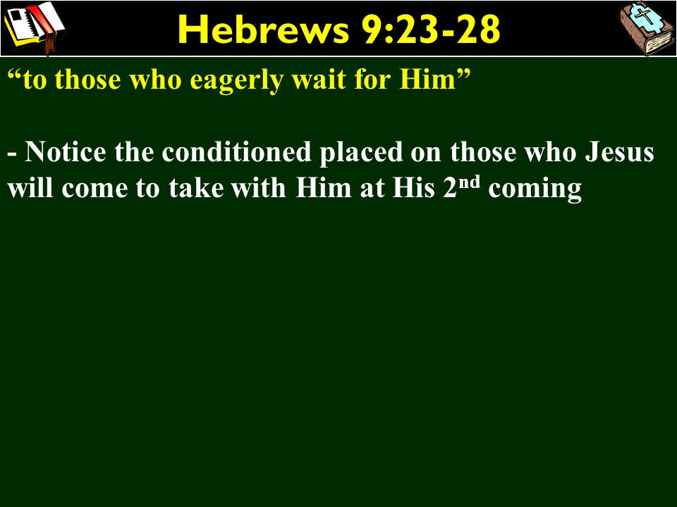 Hebrews 9:23-28 to those who eagerly wait for Him - Notice the conditioned placed on those who Jesus will come to take with Him at His 2 nd coming