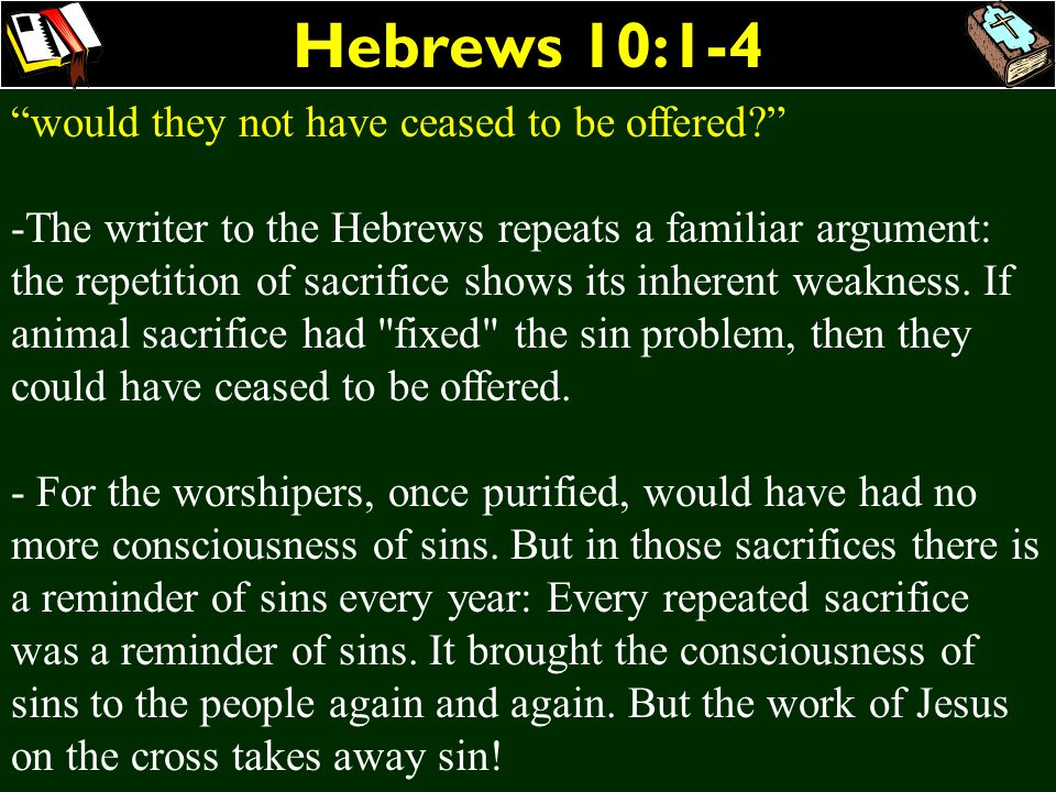 Hebrews 10:1-4 would they not have ceased to be offered? -The writer to the Hebrews repeats a familiar argument: the repetition of sacrifice shows its