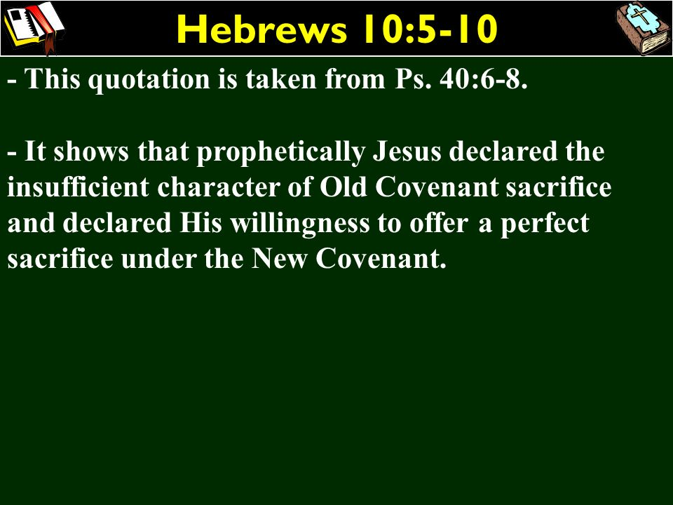 Hebrews 10:5-10 - This quotation is taken from Ps. 40:6-8. - It shows that prophetically Jesus declared the insufficient character of Old Covenant sac