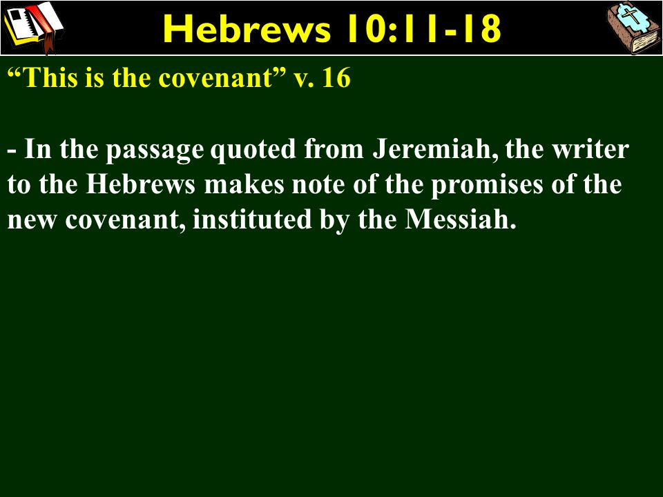 Hebrews 10:11-18 This is the covenant v. 16 - In the passage quoted from Jeremiah, the writer to the Hebrews makes note of the promises of the new cov