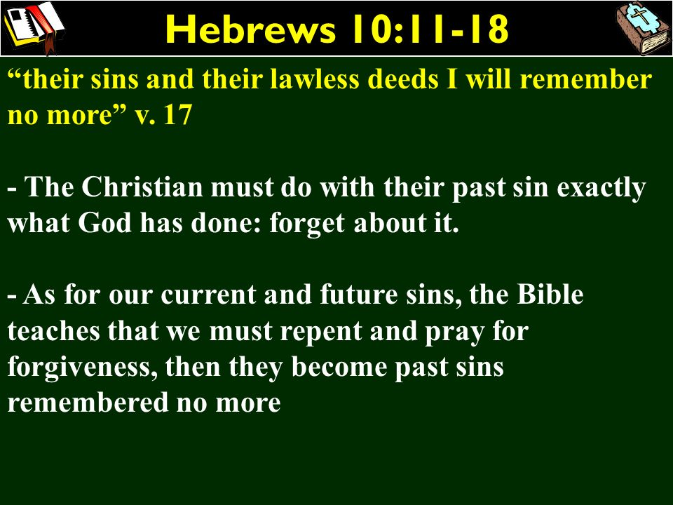 Hebrews 10:11-18 their sins and their lawless deeds I will remember no more v. 17 - The Christian must do with their past sin exactly what God has don