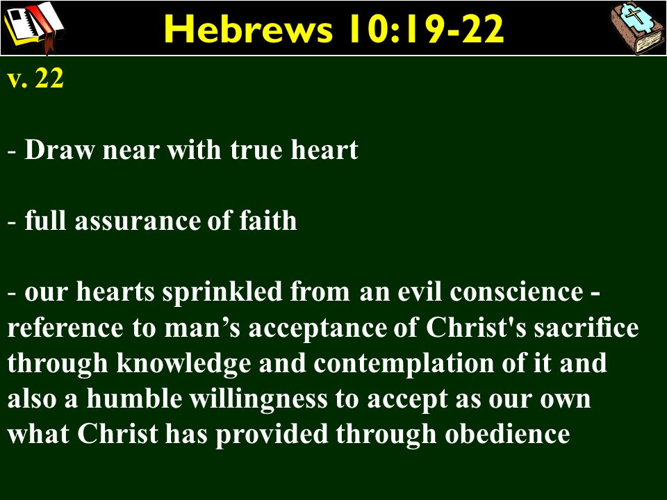 Hebrews 10:19-22 v. 22 - Draw near with true heart - full assurance of faith - our hearts sprinkled from an evil conscience - reference to mans accept